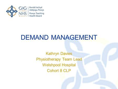 DEMAND MANAGEMENT Kathryn Davies Physiotherapy Team Lead Welshpool Hospital Cohort 8 CLP.