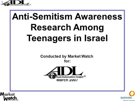 1 Anti-Semitism Awareness Research Among Teenagers in Israel Conducted by Market Watch for: March 2007.