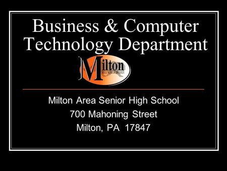 Business & Computer Technology Department Milton Area Senior High School 700 Mahoning Street Milton, PA 17847.