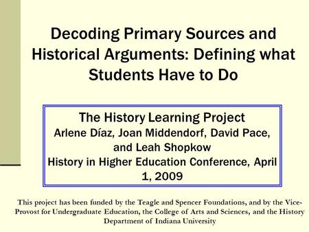 Decoding Primary Sources and Historical Arguments: Defining what Students Have to Do The History Learning Project Arlene Díaz, Joan Middendorf, David Pace,