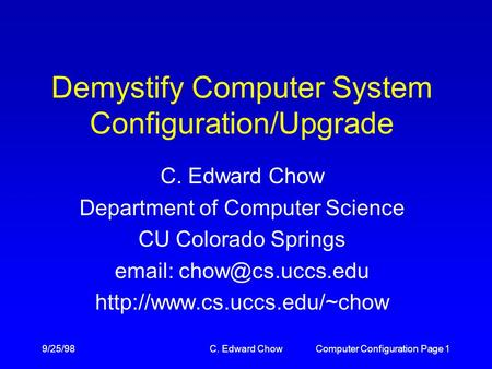 9/25/98C. Edward ChowComputer Configuration Page 1 Demystify Computer System Configuration/Upgrade C. Edward Chow Department of Computer Science CU Colorado.