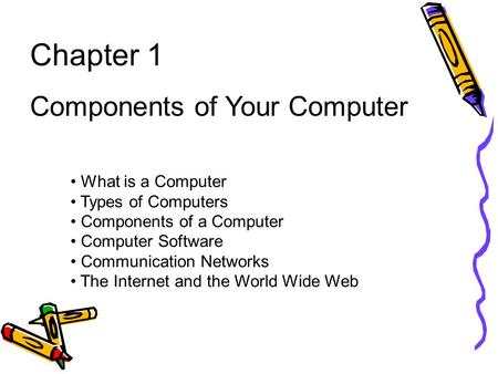 Chapter 1 Components of Your Computer What is a Computer Types of Computers Components of a Computer Computer Software Communication Networks The Internet.