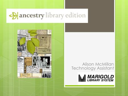 Alison McMillan Technology Assistant. What is Ancestry Library Edition?  ALE is a research tool offering the most comprehensive, international genealogical.