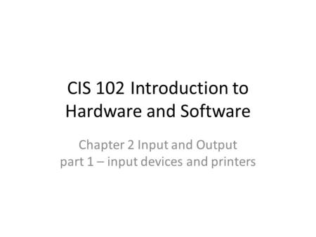 CIS 102Introduction to Hardware and Software Chapter 2 Input and Output part 1 – input devices and printers.