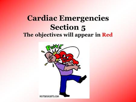 Cardiac Emergencies Section 5 The objectives will appear in Red.