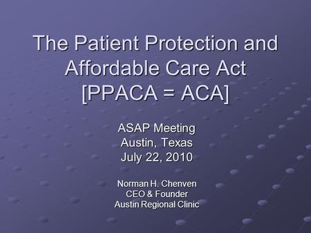 The Patient Protection and Affordable Care Act [PPACA = ACA] ASAP Meeting Austin, Texas July 22, 2010 Norman H. Chenven CEO & Founder Austin Regional Clinic.