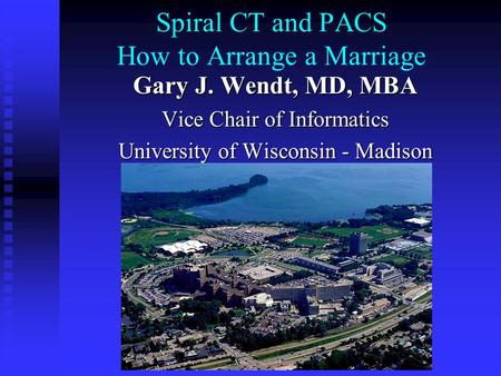 Spiral CT and PACS How to Arrange a Marriage Gary J. Wendt, MD, MBA Vice Chair of Informatics University of Wisconsin - Madison Department of Radiology.