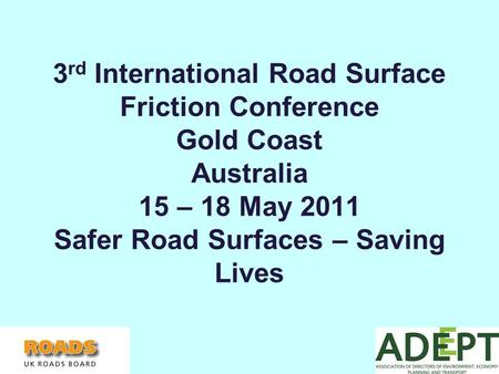 3 rd International Road Surface Friction Conference Gold Coast Australia 15 – 18 May 2011 Safer Road Surfaces – Saving Lives.