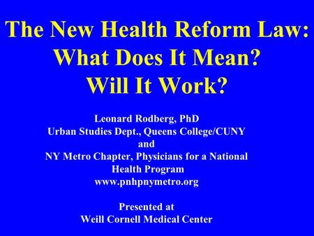 The New Health Reform Law: What Does It Mean? Will It Work? Leonard Rodberg, PhD Urban Studies Dept., Queens College/CUNY and NY Metro Chapter, Physicians.