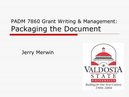 PADM 7860 Grant Writing & Management: Packaging the Document Jerry Merwin.