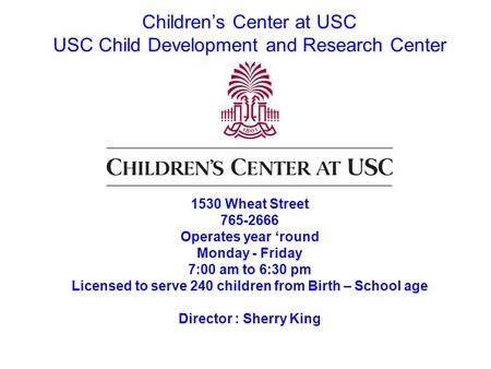 Children's Center at USC USC Child Development and Research Center 1530 Wheat Street 765-2666 Operates year 'round Monday - Friday 7:00 am to 6:30 pm Licensed.