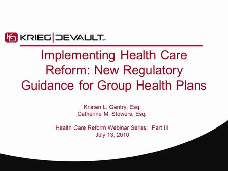 Implementing Health Care Reform: New Regulatory Guidance for Group Health Plans Kristen L. Gentry, Esq. Catherine M. Stowers, Esq. Health Care Reform Webinar.