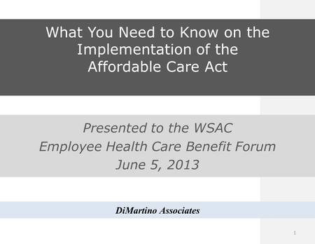 What You Need to Know on the Implementation of the Affordable Care Act Presented to the WSAC Employee Health Care Benefit Forum June 5, 2013 DiMartino.