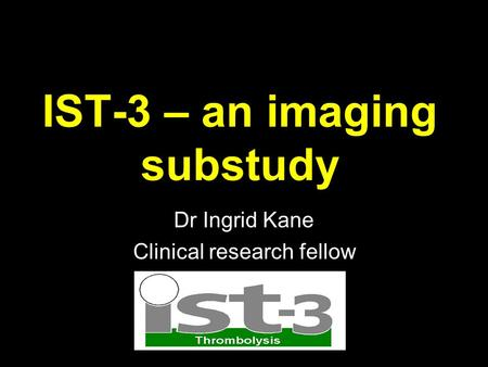 IST-3 – an imaging substudy Dr Ingrid Kane Clinical research fellow.