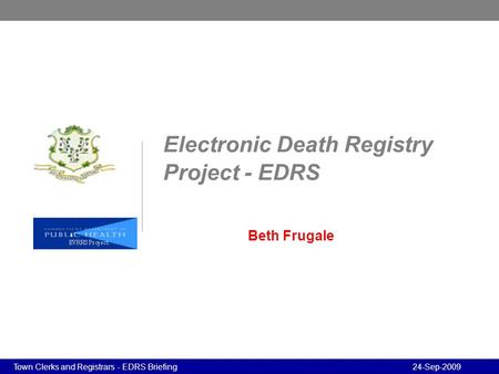 Program Review - Confidential Program Review - Confidential 24-Sep-2009Town Clerks and Registrars - EDRS Briefing Electronic Death Registry Project - EDRS.