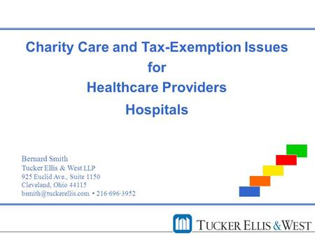 Charity Care and Tax-Exemption Issues for Healthcare Providers Hospitals Bernard Smith Tucker Ellis & West LLP 925 Euclid Ave., Suite 1150 Cleveland, Ohio.