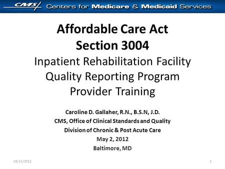 Affordable Care Act Section 3004 Inpatient Rehabilitation Facility Quality Reporting Program Provider Training Caroline D. Gallaher, R.N., B.S.N, J.D.