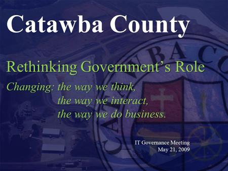 Rethinking Government's Role Changing:the way we think, the way we interact, the way we do business. Catawba County Rethinking Government's Role Changing:the.