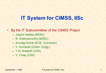 September 1, 1998IT System for CIMSS, IISc1 By the IT Subcommittee of the CIMSS Project –Jayant Haritsa (SERC) –R. Krishnamurthy (SERC) –Anurag Kumar (ECE,
