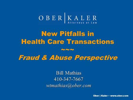 Ober | Kaler  New Pitfalls in Health Care Transactions ~~~ Fraud & Abuse Perspective Bill Mathias