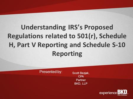 Understanding IRS's Proposed Regulations related to 501(r), Schedule H, Part V Reporting and Schedule S-10 Reporting Presented by: Scott Bezjak, CPA Partner.