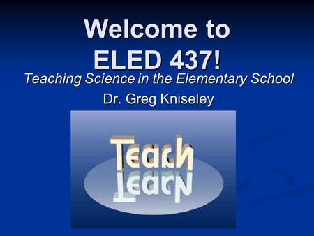 Welcome to ELED 437! Teaching Science in the Elementary School Dr. Greg Kniseley.