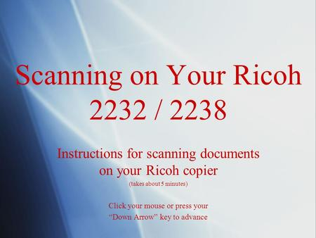 "Scanning on Your Ricoh 2232 / 2238 Instructions for scanning documents on your Ricoh copier (takes about 5 minutes) Click your mouse or press your ""Down."