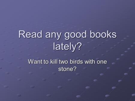 Read any good books lately? Want to kill two birds with one stone?