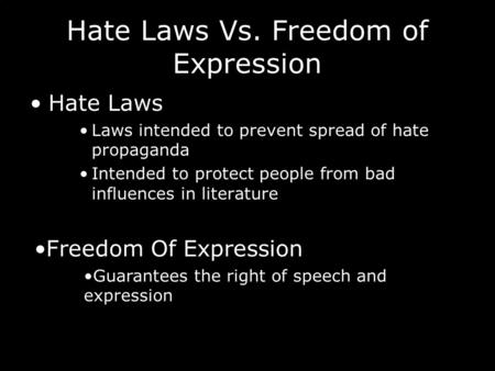 Hate Laws Vs. Freedom of Expression Hate Laws Laws intended to prevent spread of hate propaganda Intended to protect people from bad influences in literature.