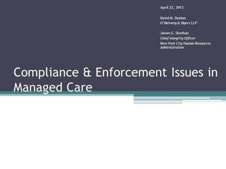 Compliance & Enforcement Issues in Managed Care April 22, 2013 David M. Deaton O'Melveny & Myers LLP James G. Sheehan Chief Integrity Officer New York.