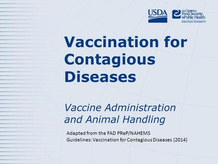 Vaccination for Contagious Diseases Vaccine Administration and Animal Handling Adapted from the FAD PReP/NAHEMS Guidelines: Vaccination for Contagious.