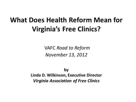 What Does Health Reform Mean for Virginia's Free Clinics? VAFC Road to Reform November 13, 2012 by Linda D. Wilkinson, Executive Director Virginia Association.