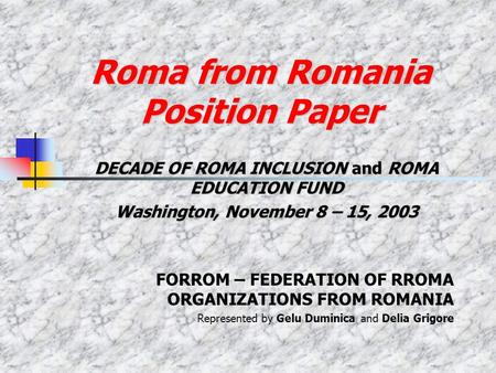 Roma from Romania Position Paper DECADE OF ROMA INCLUSION and ROMA EDUCATION FUND Washington, November 8 – 15, 2003 FORROM – FEDERATION OF RROMA ORGANIZATIONS.