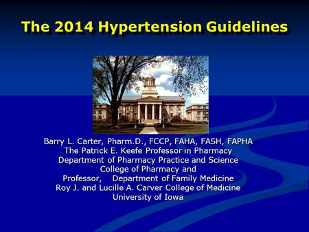 The 2014 Hypertension Guidelines Barry L. Carter, Pharm.D., FCCP, FAHA, FASH, FAPHA The Patrick E. Keefe Professor in Pharmacy Department of Pharmacy Practice.