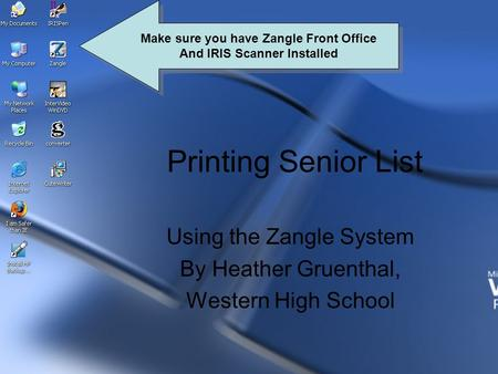 Printing Senior List Using the Zangle System By Heather Gruenthal, Western High School Make sure you have Zangle Front Office And IRIS Scanner Installed.