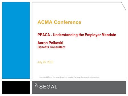 Copyright ©2013 by The Segal Group, Inc., parent of The Segal Company. All rights reserved. ACMA Conference PPACA - Understanding the Employer Mandate.