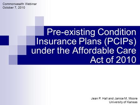 Pre-existing Condition Insurance Plans (PCIPs) under the Affordable Care Act of 2010 Jean P. Hall and Janice M. Moore University of Kansas Commonwealth.