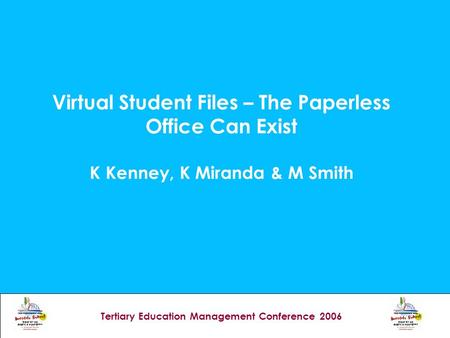 Tertiary Education Management Conference 2006 Virtual Student Files – The Paperless Office Can Exist K Kenney, K Miranda & M Smith.