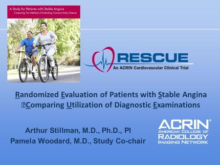 Arthur Stillman, M.D., Ph.D., PI Pamela Woodard, M.D., Study Co-chair Randomized Evaluation of Patients with Stable Angina Comparing Utilization of Diagnostic.