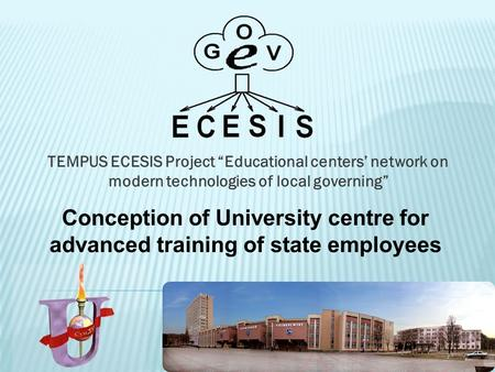 "TEMPUS ECESIS Project ""Educational centers' network on modern technologies of local governing"" Conception of University centre for advanced training of."