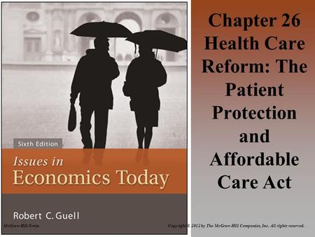 McGraw-Hill/Irwin Copyright © 2012 by The McGraw-Hill Companies, Inc. All rights reserved. Chapter 26 Health Care Reform: The Patient Protection and Affordable.