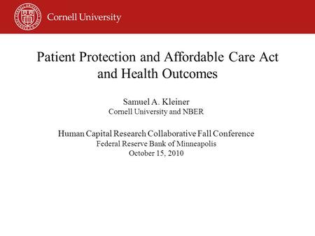 Patient Protection and Affordable Care Act and Health Outcomes Samuel A. Kleiner Cornell University and NBER Human Capital Research Collaborative Fall.