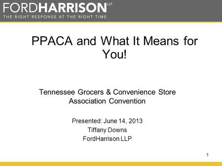 1 PPACA and What It Means for You! Tennessee Grocers & Convenience Store Association Convention Presented: June 14, 2013 Tiffany Downs FordHarrison LLP.