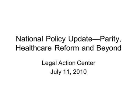 National Policy Update—Parity, Healthcare Reform and Beyond Legal Action Center July 11, 2010.