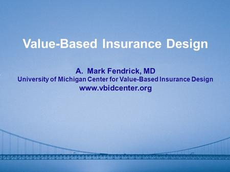 Value-Based Insurance Design A.Mark Fendrick, MD University of Michigan Center for Value-Based Insurance Design www.vbidcenter.org.