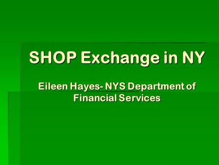SHOP Exchange in NY Eileen Hayes- NYS Department of Financial Services.
