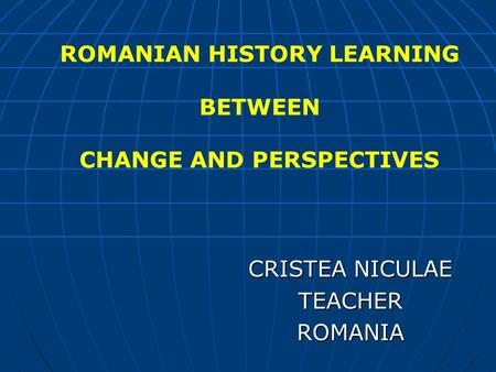 CRISTEA NICULAE TEACHERROMANIA ROMANIAN HISTORY LEARNING BETWEEN CHANGE AND PERSPECTIVES.