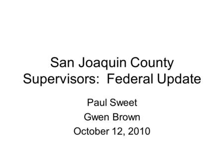 San Joaquin County Supervisors: Federal Update Paul Sweet Gwen Brown October 12, 2010.