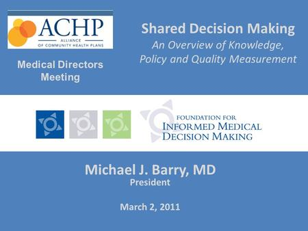 Shared Decision Making An Overview of Knowledge, Policy and Quality Measurement Michael J. Barry, MD President March 2, 2011 Medical Directors Meeting.