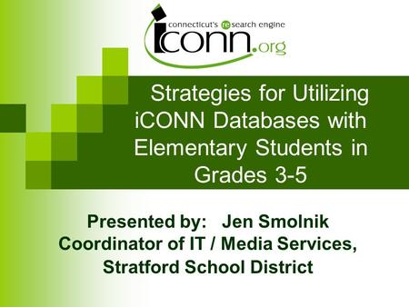 Strategies for Utilizing iCONN Databases with Elementary Students in Grades 3-5 Presented by: Jen Smolnik Coordinator of IT / Media Services, Stratford.